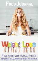 Weight Loss Food Journal: Your Weight Loss Journal, Your Weight Loss Journal, Fitness Tracker, Meal and Exercise Notebook (Hardback)