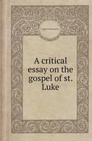 A Critical Essay on the Gospel of St. Luke (Paperback)