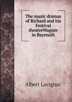 The Music Dramas of Richard and His Festival Theatrewagner in Bayreuth (Paperback)
