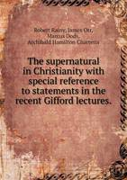 The Supernatural in Christianity with Special Reference to Statements in the Recent Gifford Lectures (Paperback)
