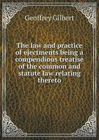 The Law and Practice of Ejectments Being a Compendious Treatise of the Common and Statute Law Relating Thereto (Paperback)