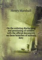 On the Enlisting Discharging and Pensioning of Soldiers with the Official Documents on These Branches of Military Duty