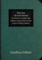 The Law of Executions to Which Are Added, the History and Practice of the Court of King's Bench (Paperback)