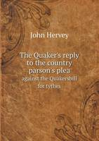 The Quaker's Reply to the Country Parson's Plea Against the Quakersbill for Tythes (Paperback)