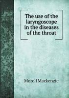 The Use of the Laryngoscope in the Diseases of the Throat (Paperback)
