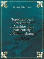 Topographical Description of Ayrshire More Particularly of Cunninghame (Paperback)