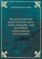 Die Geschichte Der Juden in Erfurt Nebst Noten Urkunden, Und Inschriften Aufgefundener Leichensteine (Paperback)