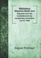 Bibliotheca Historica Medii Aevi Wegweiser Durch Die Geschichtswerke Des Europaischen Mittelalters Von 375-5000 (Paperback)