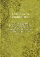 A Series of Letters Between Mrs. Elizabeth Carter and Miss Catherine Talbot from the Year 1741 to 1770 Volume 4 (Paperback)