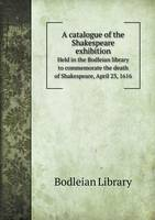 A Catalogue of the Shakespeare Exhibition Held in the Bodleian Library to Commemorate the Death of Shakespeare, April 23, 1616 (Paperback)