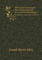 Allen and Greenough's New Latin Grammar for Schools and Colleges Founded on Comparative Grammar