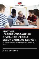 Motiver l'Apprentissage Au Niveau de l'Ecole Secondaire Au Kenya (Paperback)