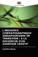 L'Industrie Cinematographique Singapourienne En Transition: A La Recherche d'Un Avantage Creatif (Paperback)