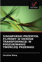 Singapurski Przemysl Filmowy W Okresie Transformacji: W Poszukiwaniu Tworczej Przewagi (Paperback)