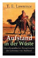 Aufstand in der Wuste (Autobiografischer Kriegsbericht des Lawrence von Arabien): Rebellion der Araber gegen das Osmanische Reich wahrend des Ersten Weltkrieges (Paperback)