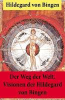 Der Weg der Welt: Von Bingen war Benediktinerin, Dichterin und gilt als erste Vertreterin der deutschen Mystik des Mittelalters - Ihre Werke befassen sich mit Religion, Medizin, Musik, Ethik und Kosmologie (Paperback)