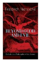 BEYOND GOOD AND EVIL - Prelude to a Philosophy of the Future: The Critique of the Traditional Morality and the Philosophy of the Past (Paperback)