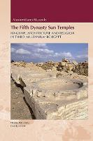 Fifth Dynasty Sun Temples: Kingship, Architecture, and Religion in Third Millenium BC Egypt (Hardback)