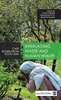 Interlacing Water and Human Health: Case Studies from South Asia - Water in South Asia (Hardback)