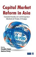 Capital Market Reform in Asia: Towards Developed and Integrated Markets in Times of Change (Hardback)