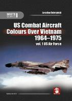 Us Combat Aircraft Colours Over Vietnam 1964-1975. Vol. 1 US Air Force - White 9144 (Hardback)