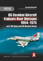 Us Combat Aircraft Colors Over Vietnam 1964 - 1975. Vol. 2 US Navy and US Marine Corps - White 9145 (Hardback)