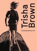 Trisha Brown: Choreographing Life (Hardback)
