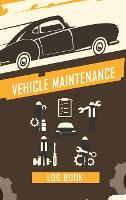 Vehicle Maintenance Log Book: Repairs And Maintenance Record Book for Cars, Trucks, Motorcycles and Other Vehicles with Parts List and Mileage Log, Auto Maintenance Log Book (Hardback)