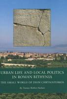 Urban Life and Local Politics in Roman Bithynia: The Small World of Dion Chrysostomos (Hardback)