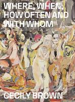 Cecily Brown: Where, When, How Often and with Whom (Paperback)