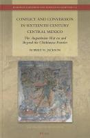 Conflict and Conversion in Sixteenth Century Central Mexico: The Augustinian War on and Beyond the Chichimeca Frontier - European Expansion and Indigenous Response 12 (Hardback)
