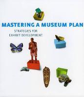 Mastering a Museum Plan: Strategies for Exhibit Development (Paperback)