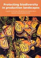 Protecting biodiversity in production landscapes: a guide to working with agribusiness supply chains towards conserving biodiversity (Paperback)