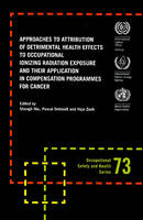 Approaches to Attribution of Detrimental Health Effects to Occupational Ionizing Radiation Exposure and Their Application in Compensation Programmes for Cancer - Occupational Safety and Health Series No. 73 (Paperback)