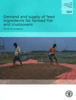 Demand and supply of feed ingredients for farmed fish and crustaceans: trends and prospects - FAO fisheries and aquaculture technical paper 564 (Paperback)