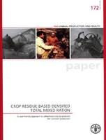 Crop residue based densified total mixed ration: user-friendly approach to utilise food crop by-products for ruminant production - FAO animal production and health paper 172 (Paperback)