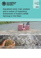 Aquafeed value chain analysis and a review of regulatory framework of striped catfish farming in Viet Nam - FAO fisheries and aquaculture technical paper 648 (Paperback)