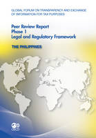 Global Forum on Transparency and Exchange of Information for Tax Purposes Peer Reviews 2011: The Philippines Phase 1: Legal and Regulatory Framework (Paperback)