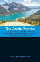 The Arctic Prairies: A Canoe-Journey of 2,000 Miles in Search of the Caribou; Being the Account of a Voyage to the Region North of Aylemer Lake (Paperback)