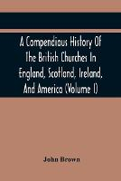 A Compendious History Of The British Churches In England, Scotland, Ireland, And America: With An Introductory Sketch Of The History Of The Waldenses, To Which Is Added, An Historical Account Of The Secession (Volume I) (Paperback)