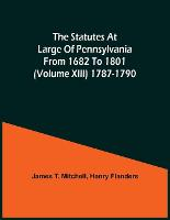 The Statutes At Large Of Pennsylvania From 1682 To 1801 (Volume Xiii) 1787-1790 (Paperback)