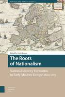 The Roots of Nationalism: National Identity Formation in Early Modern Europe, 1600-1815 - Heritage and Memory Studies (Hardback)