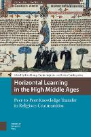 Horizontal Learning in the High Middle Ages: Peer-to-Peer Knowledge Transfer in Religious Communities - Knowledge Communities (Hardback)