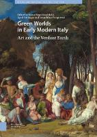 Green Worlds in Early Modern Italy: Art and the Verdant Earth - Visual and Material Culture, 1300-1700 (Hardback)