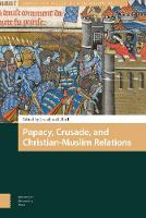 Papacy, Crusade, and Christian-Muslim Relations - Church, Faith and Culture in the Medieval West (Hardback)