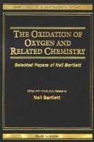 Oxidation Of Oxygen And Related Chemistry, The: Selected Papers Of Neil Bartlett - World Scientific Series in 20th-Century Chemistry 9 (Hardback)
