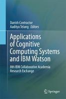 Applications of Cognitive Computing Systems and IBM Watson: 8th IBM Collaborative Academia Research Exchange (Hardback)