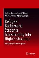 Refugee Background Students Transitioning Into Higher Education: Navigating Complex Spaces (Hardback)