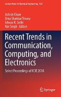 Recent Trends in Communication, Computing, and Electronics: Select Proceedings of IC3E 2018 - Lecture Notes in Electrical Engineering 524 (Hardback)