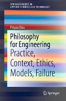 Philosophy for Engineering: Practice, Context, Ethics, Models, Failure - SpringerBriefs in Applied Sciences and Technology (Paperback)
